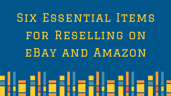 Six Essential Items for Reselling on eBay and Amazon
